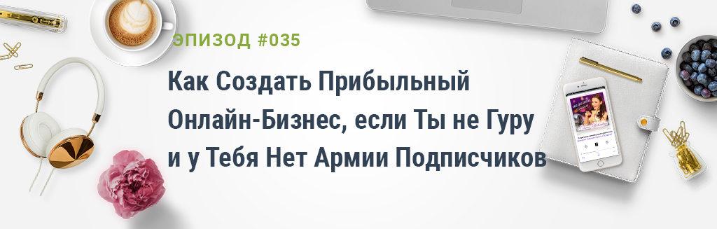 #035: Как Создать Прибыльный Онлайн-Бизнес, если Ты не Гуру и у Тебя Нет Армии Подписчиков
